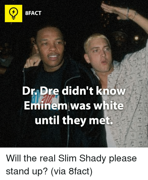 Will The Real Slim Shady: 8FACT  Dr Dre didn't know  Eminem was white  until they met. Will the real Slim Shady please stand up? (via 8fact)