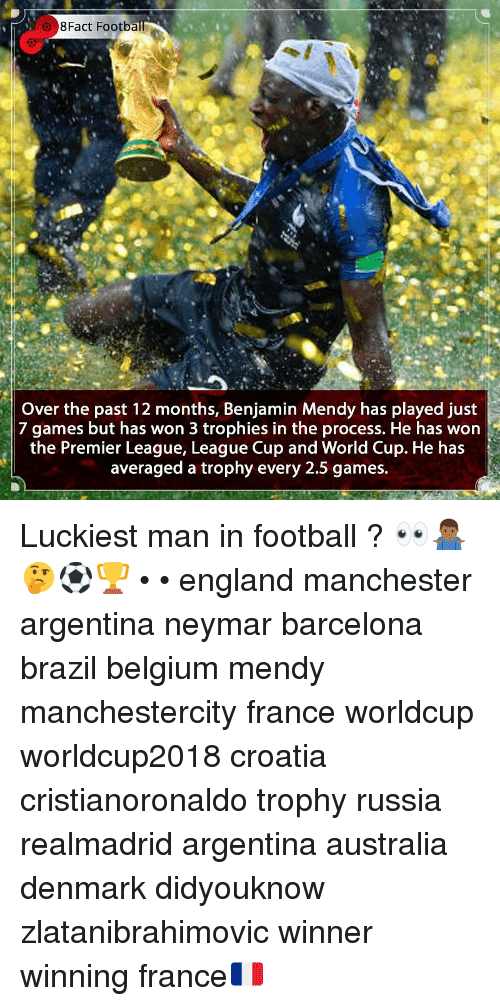 Barcelona, Belgium, and England: 8Fact Footb  Over the past 12 months, Benjamin Mendy has played just  7 games but has won 3 trophies in the process. He has won  the Premier Leaque, Leaque Cup and World Cup. He has  averaged a trophy every 2.5 games. Luckiest man in football ? 👀🤷🏾♂️🤔⚽️🏆 • • england manchester argentina neymar barcelona brazil belgium mendy manchestercity france worldcup worldcup2018 croatia cristianoronaldo trophy russia realmadrid argentina australia denmark didyouknow zlatanibrahimovic winner winning france🇫🇷