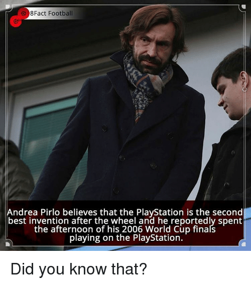 Andrea Pirlo: 8Fact Football  Andrea Pirlo believes that the PlayStation is the second  best invention after the wheel and he reportedly spent  the afternoon of his 2006 World Cup finals  playing on the PlayStation. Did you know that?