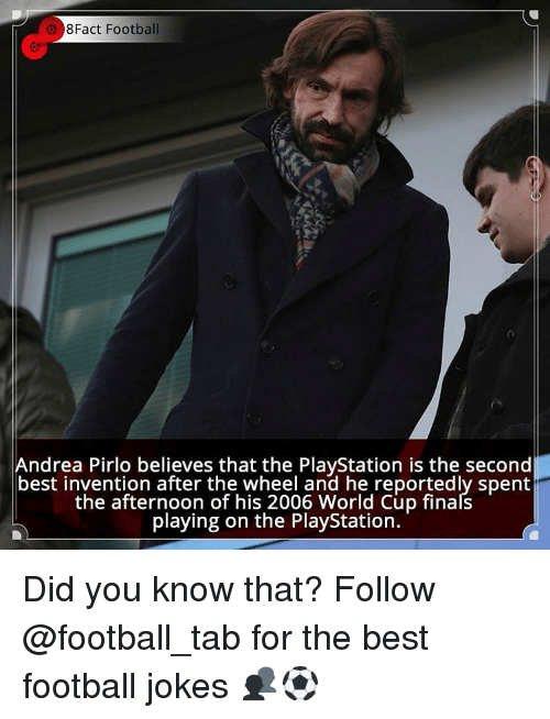 Andrea Pirlo: 8Fact Football  Andrea Pirlo believes that the PlayStation is the second  best invention after the wheel and he reportedly spent  the afternoon of his 2006 World Cup finals  playing on the PlayStation. Did you know that? Follow @football_tab for the best football jokes 👥⚽️