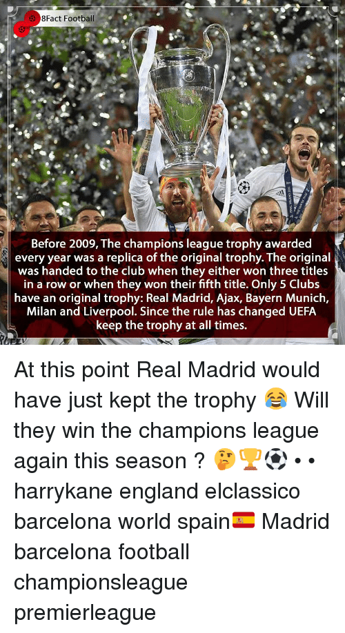 Barcelona, Club, and England: 8Fact Football  Before 2009, The champions league trophy awarded  every year was a replica of the original trophy. The original  was handed to the club when they either won three titles  in a row or when they won their fifth title. Only 5 Clubs  have an original trophy: Real Madrid, Ajax, Bayern Munich,  Milan and Liverpool. Since the rule has changed UEFA  keep the trophy at all times. At this point Real Madrid would have just kept the trophy 😂 Will they win the champions league again this season ? 🤔🏆⚽️ • • harrykane england elclassico barcelona world spain🇪🇸 Madrid barcelona football championsleague premierleague