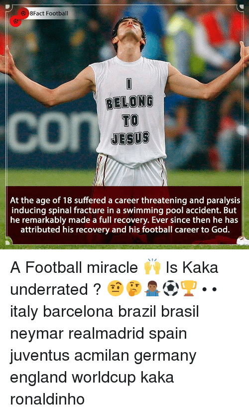 Barcelona, England, and Football: 8Fact Football  BELONG  TO  JESUS  At the age of 18 suffered a career threatening and paralysis  inducing spinal fracture in a swimming pool accident. But  he remarkably made a full recovery. Ever since then he has  attributed his recovery and his football career to God. A Football miracle 🙌 Is Kaka underrated ? 🤨🤔🤷🏾‍♂️⚽️🏆 • • italy barcelona brazil brasil neymar realmadrid spain juventus acmilan germany england worldcup kaka ronaldinho