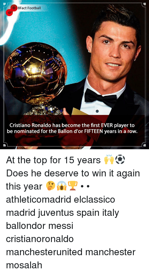 Ballon: 8Fact Football  Cristiano Ronaldo has become the first EVER player to  be nominated for the Ballon d'or FIFTEEN years in a row. At the top for 15 years 🙌⚽️ Does he deserve to win it again this year 🤔😱🏆 • • athleticomadrid elclassico madrid juventus spain italy ballondor messi cristianoronaldo manchesterunited manchester mosalah