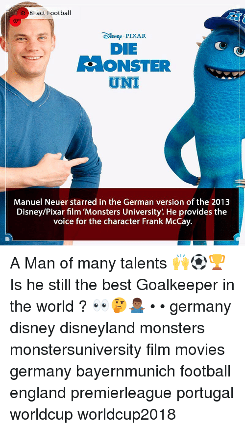 starred: 8Fact Football  DIsNE PIXAR  DIE  ONSTER  UNI  Manuel Neuer starred in the German version of the 2013  Disney/Pixar film 'Monsters University'. He provides the  voice for the character Frank McCay. A Man of many talents 🙌⚽️🏆 Is he still the best Goalkeeper in the world ? 👀🤔🤷🏾♂️ • • germany disney disneyland monsters monstersuniversity film movies germany bayernmunich football england premierleague portugal worldcup worldcup2018