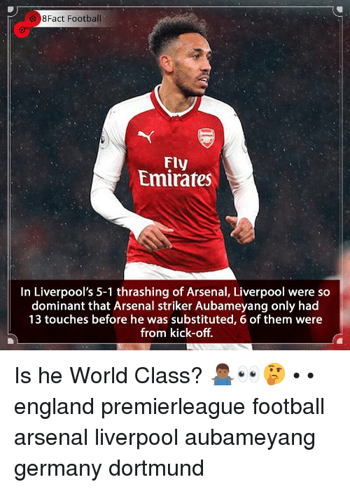 Arsenal, England, and Football: 8Fact Football  Fly  Emirates  In Liverpool's 5-1 thrashing of Arsenal, Liverpool were so  dominant that Arsenal striker Aubameyang only had  13 touches before he was substituted, 6 of them were  from kick-off. Is he World Class? 🤷🏾‍♂️👀🤔 • • england premierleague football arsenal liverpool aubameyang germany dortmund