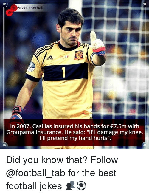 "Memes, Jokes, and 🤖: 8Fact Football  In 2007, Casillas insured his hands for €7.5m with  Groupama Insurance. He said: ""If I damage my knee,  I'll pretend my hand hurts"". Did you know that? Follow @football_tab for the best football jokes 👥⚽️"