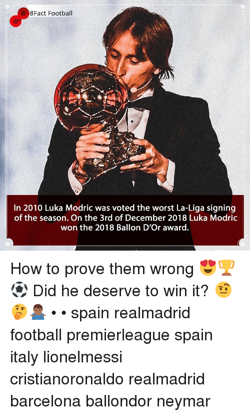 Ballon: 8Fact Football  In 2010 Luka Modric was voted the worst La-Liga signing  of the season. On the 3rd of December 2018 Luka Modric  won the 2018 Ballon D'Or award. How to prove them wrong 😍🏆⚽️ Did he deserve to win it? 🤨🤔🤷🏾‍♂️ • • spain realmadrid football premierleague spain italy lionelmessi cristianoronaldo realmadrid barcelona ballondor neymar