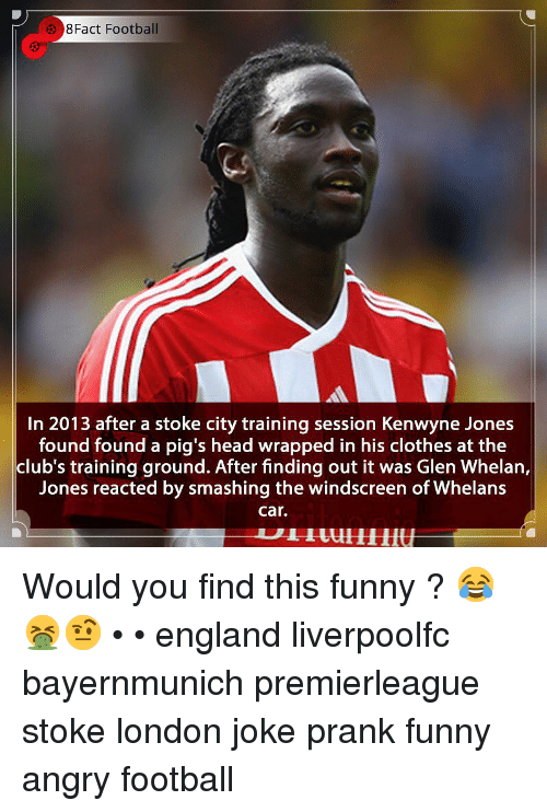 glen: 8Fact Football  In 2013 after a stoke city training session Kenwyne Jones  found found a pig's head wrapped in his clothes at the  club's training ground. After finding out it was Glen Whelan,  Jones reacted by smashing the windscreen of Whelans  car. Would you find this funny ? 😂🤮🤨 • • england liverpoolfc bayernmunich premierleague stoke london joke prank funny angry football