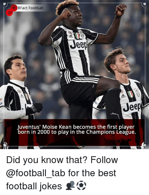 Memes, Champions League, and 🤖: 8Fact Football  Jeep  Jeep  Ju  uventus' Moise Kean becomes the first player  orn in 2000 to play in the Champions League. Did you know that? Follow @football_tab for the best football jokes 👥⚽️