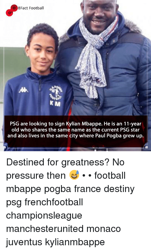 Destiny, Football, and Memes: 8Fact Football  K M  PSG are looking to sign Kylian Mbappe. He is an 11-year  old who shares the same name as the current PSG star  and also lives in the same city where Paul Pogba grew up. Destined for greatness? No pressure then 😅 • • football mbappe pogba france destiny psg frenchfootball championsleague manchesterunited monaco juventus kylianmbappe