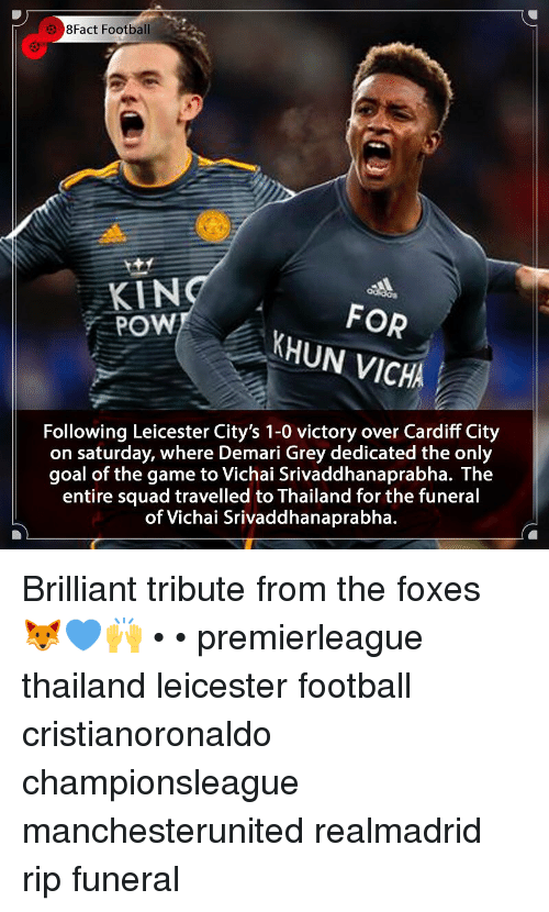 Football, Memes, and Squad: 8Fact Football  KIN  POW  FOR  KHUN VICHA  Following Leicester City's 1-0 victory over Cardiff City  on saturday, where Demari Grey dedicated the only  goal of the game to Vichai Srivaddhanaprabha. The  entire squad travelled to Thailand for the funeral  of Vichai Srivaddhanaprabha. Brilliant tribute from the foxes 🦊💙🙌 • • premierleague thailand leicester football cristianoronaldo championsleague manchesterunited realmadrid rip funeral