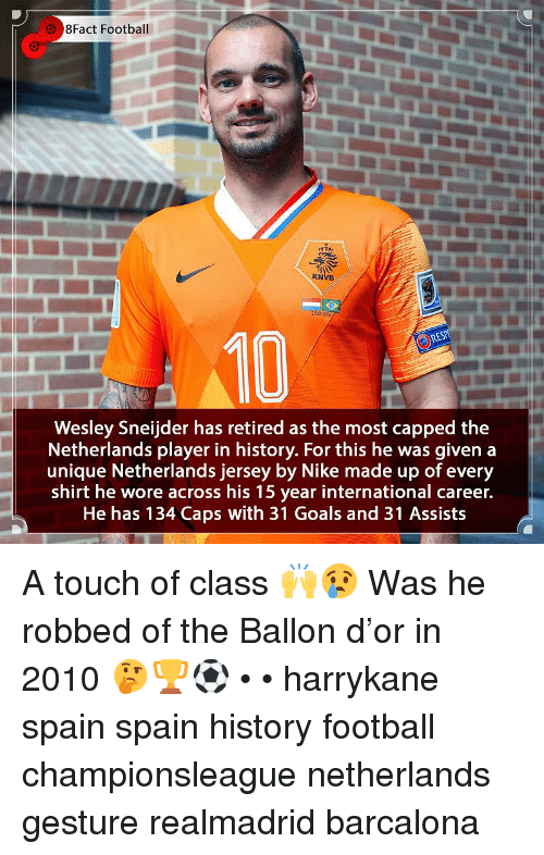 Ballon: 8Fact Football  KNVB  2 HY221  10  Wesley Sneijder has retired as the most capped the  Netherlands player in history. For this he was given a  unique Netherlands jersey by Nike made up of every  shirt he wore across his 15 year international career.  He has 134 Caps with 31 Goals and 31 Assists A touch of class 🙌😢 Was he robbed of the Ballon d'or in 2010 🤔🏆⚽️ • • harrykane spain spain history football championsleague netherlands gesture realmadrid barcalona