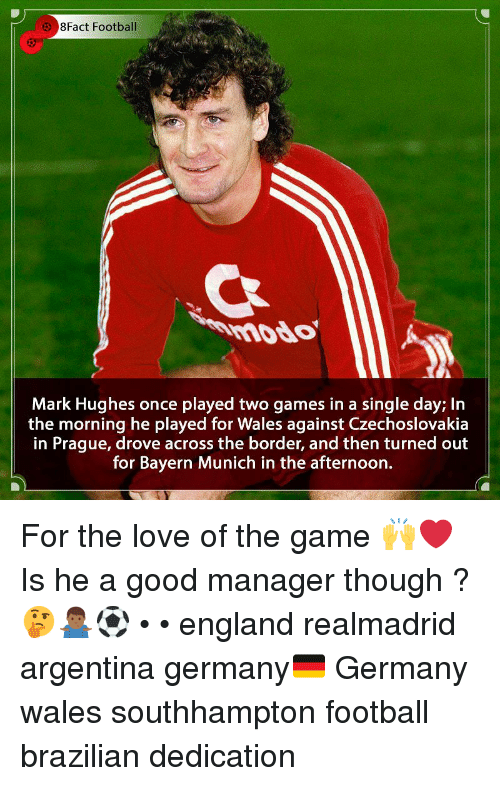Prague: 8Fact Football  mddo  Mark Hughes once played two games in a single day; In  the morning he played for Wales against Czechoslovakia  in Prague, drove across the border, and then turned out  for Bayern Munich in the afternoon. For the love of the game 🙌❤️ Is he a good manager though ? 🤔🤷🏾‍♂️⚽️ • • england realmadrid argentina germany🇩🇪 Germany wales southhampton football brazilian dedication
