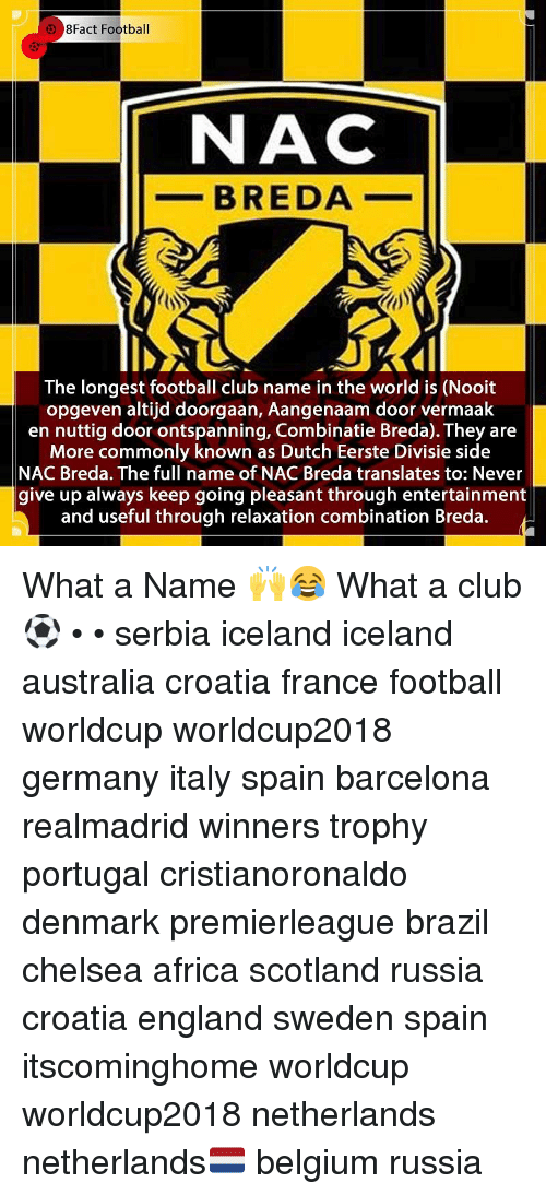 Africa, Barcelona, and Belgium: 8Fact Football  NAC  _-BREDA  The longest football club name in the world is (Nooit  opgeven altijd doorgaan, Aangenaam door vermaak  en nuttig door ontspanning, Combinatie Breda). They are  More commonly known as Dutch Eerste Divisie side  NAC Breda. The full name of NAC Breda translates to: Never  give up always keep going pleasant through entertainment  and useful through relaxation combination Breda. What a Name 🙌😂 What a club ⚽️ • • serbia iceland iceland australia croatia france football worldcup worldcup2018 germany italy spain barcelona realmadrid winners trophy portugal cristianoronaldo denmark premierleague brazil chelsea africa scotland russia croatia england sweden spain itscominghome worldcup worldcup2018 netherlands netherlands🇳🇱 belgium russia
