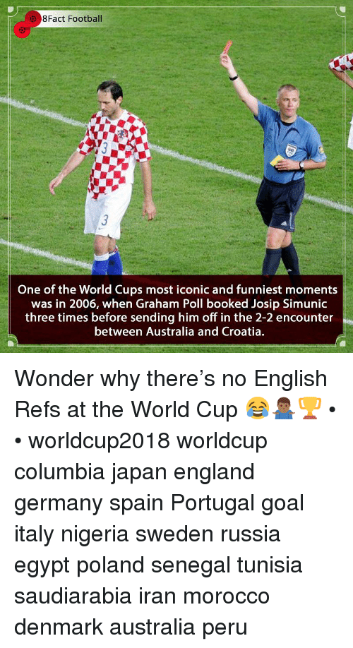 England, Football, and Memes: 8Fact Football  One of the World Cups most iconic and funniest moments  was in 2006, when Graham Poll booked Josip Simunic  three times before sending him off in the 2-2 encounter  between Australia and Croatia. Wonder why there's no English Refs at the World Cup 😂🤷🏾‍♂️🏆 • • worldcup2018 worldcup columbia japan england germany spain Portugal goal italy nigeria sweden russia egypt poland senegal tunisia saudiarabia iran morocco denmark australia peru