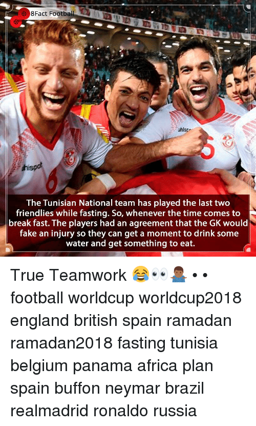 Africa, Belgium, and England: 8Fact  Football  The Tunisian National team has played the last two  friendlies while fasting. So, whenever the time comes to  break fast. The players had an agreement that the GK would  fake an injury so they can get a moment to drink some  water and get something to eat. True Teamwork 😂👀🤷🏾‍♂️ • • football worldcup worldcup2018 england british spain ramadan ramadan2018 fasting tunisia belgium panama africa plan spain buffon neymar brazil realmadrid ronaldo russia