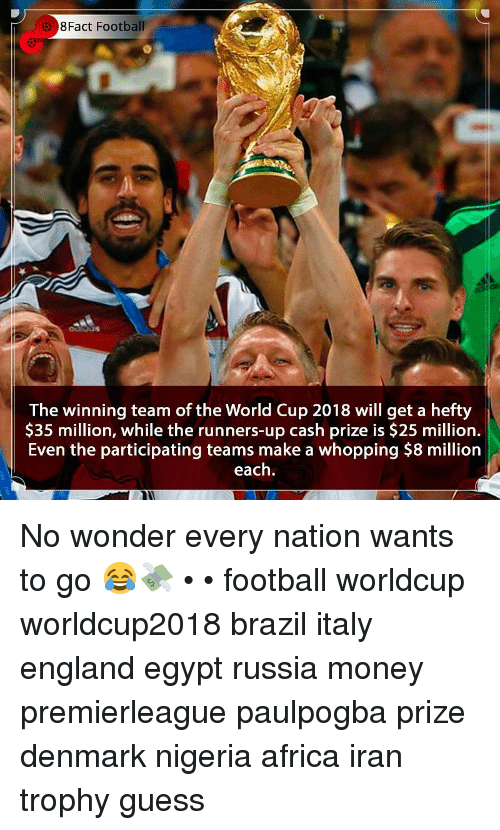 Africa, England, and Football: 8Fact Football  The winning team of the World Cup 2018 will get a hefty  $35 million, while the runners-up cash prize is $25 million.  Even the participating teams make a whopping $8 million  each No wonder every nation wants to go 😂💸 • • football worldcup worldcup2018 brazil italy england egypt russia money premierleague paulpogba prize denmark nigeria africa iran trophy guess