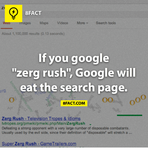 "zerg rush: 8FACT  Maps Videos  More Search tools  About 1,100,000 results (0.13 seconds)  If you google  zerg rush Google will  eat the search page.  FACT COM  Zerg Rush Television Tropes & ldioms  tvtropes.org/pmwiki/pmwiki.php/Main/ZergRush  Defeating a strong opponent with a very large number of disposable combatants.  Usually used by the evil side, since their definition of ""disposable"" will stretch a  Super Zerg Rush GameTrailers.com"