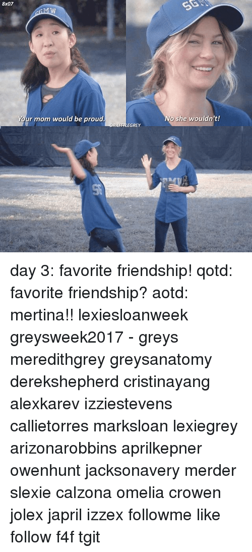 Memes, Proud, and Friendship: 8X07  Your mom would be proud.  OR  EGREY  She wouldn't! day 3: favorite friendship! qotd: favorite friendship? aotd: mertina!! lexiesloanweek greysweek2017 - greys meredithgrey greysanatomy derekshepherd cristinayang alexkarev izziestevens callietorres marksloan lexiegrey arizonarobbins aprilkepner owenhunt jacksonavery merder slexie calzona omelia crowen jolex japril izzex followme like follow f4f tgit