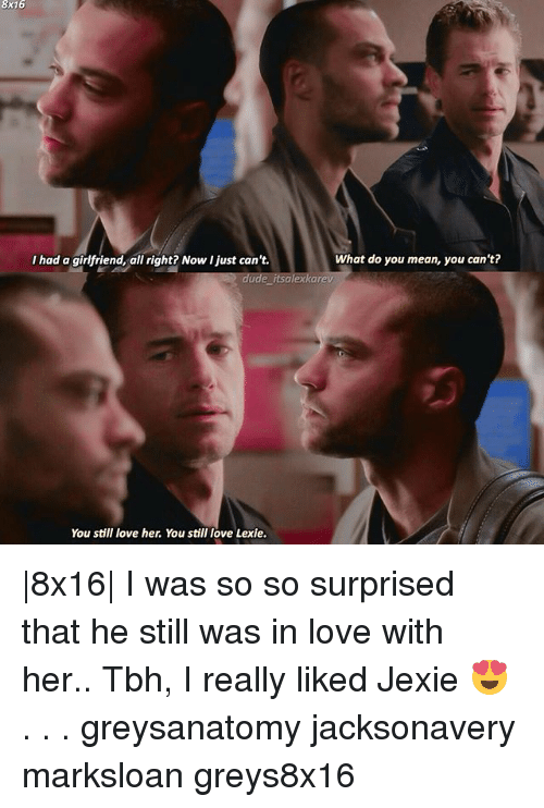 Dude, Love, and Memes: 8x16  What do you mean, you can't?  I had a girlfriend, all right? Now I just can't.  dude itsalexkarev  You still love her. You still love Lexie. |8x16| I was so so surprised that he still was in love with her.. Tbh, I really liked Jexie 😍 . . . greysanatomy jacksonavery marksloan greys8x16