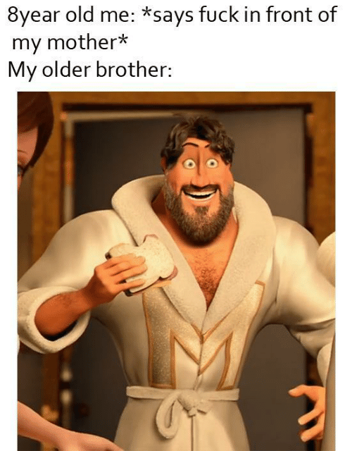Old Me: 8year old me: *says fuck in front of  my mother*  My older brother: