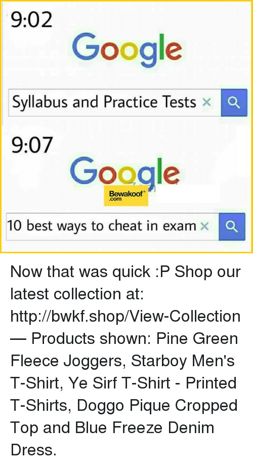 Google, Memes, and Best: 9:02  Google  Syllabus and Practice Tests x  Ca  9:07  Google  Bewakoof  Com  10 best ways to cheat in exam x Now that was quick :P   Shop our latest collection at: http://bwkf.shop/View-Collection   — Products shown: Pine Green Fleece Joggers, Starboy Men's T-Shirt,  Ye Sirf T-Shirt - Printed T-Shirts, Doggo Pique Cropped Top and Blue Freeze Denim Dress.
