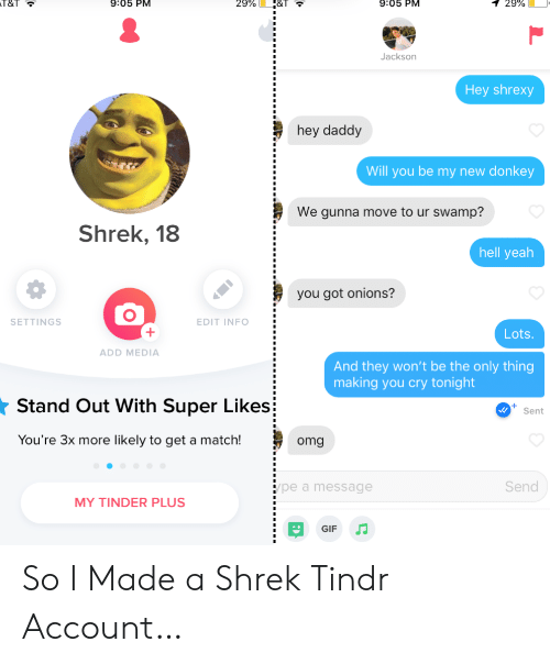 Donkey, Gif, and Omg: 9:05 PM  T&T  9:05 PM  29%  1 29%  Jackson  Hey shrexy  hey daddy  Will you be my new donkey  We gunna move to ur swamp?  Shrek, 18  hell yeah  you got onions?  SETTINGS  EDIT INFO  Lots  ADD MEDIA  And they won't be the only thing  making you cry tonight  Stand Out With Super Likes  Sent  You're 3x more likely to get a match!  omg  Send  pe a message  MY TINDER PLUS  GIF So I Made a Shrek Tindr Account…