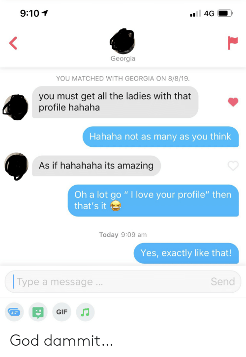 """Gif, God, and Love: 9:10  4G  Georgia  YOU MATCHED WITH GEORGIA ON 8/8/19.  you must get all the ladies with that  profile hahaha  Hahaha not as many as you think  As if hahahaha its amazing  Oh a lot go """" I love your profile"""" then  that's it  Today 9:09 am  Yes, exactly like that!  Type  Send  a message  GIF God dammit…"""