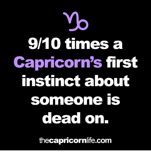 capricorns: 9/10 times a  Capricorn's first  instinct about  Someone IS  dead on.  thecapricornlife.com