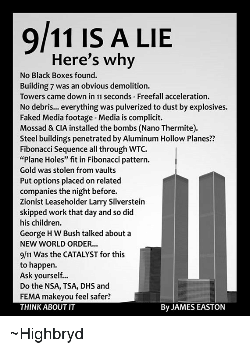 """black box: 9/11 IS A LIE  Here's why  No Black Boxes found.  Building 7 was an obvious demolition.  Towers came down in 11 seconds Freefall acceleration.  No debris... everything was pulverized to dust by explosives.  Faked Media footage-Media is complicit.  Mossad & CIA installed the bombs (Nano Thermite).  Steel buildings penetrated by Aluminum Hollow Planes??  Fibonacci sequence all through WTC.  """"Plane Holes"""" fit in Fibonacci pattern.  Gold was stolen from vaults  Put options placed onrelated  companies the night before.  Zionist Leaseholder Larry Silverstein  skipped work that day and so did  his children.  George HW Bush talked about a  NEW WORLD ORDER...  9/11 was the CATALYST for this  to happen.  Ask yourself...  Do the NSA, TSA, DHS and  FEMA makeyou feel safer?  By JAMES EASTON  THINK ABOUT IT ~Highbryd"""