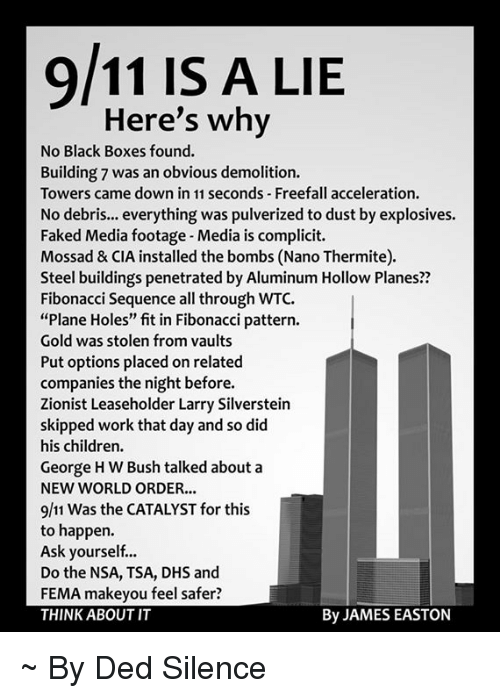 """black box: 9/11 IS A LIE  Here's why  No Black Boxes found.  Building 7 was an obvious demolition.  Towers came down in 11 seconds Freefall acceleration.  No debris... everything was pulverized to dust by explosives.  Faked Media footage-Media is complicit.  Mossad & CIA installed the bombs (Nano Thermite).  Steel buildings penetrated by Aluminum Hollow Planes??  Fibonacci sequence all through WTC.  """"Plane Holes"""" fit in Fibonacci pattern.  Gold was stolen from vaults  Put options placed onrelated  companies the night before.  Zionist Leaseholder Larry Silverstein  skipped work that day and so did  his children.  George HW Bush talked about a  NEW WORLD ORDER...  9/11 was the CATALYST for this  to happen.  Ask yourself...  Do the NSA, TSA, DHS and  FEMA makeyou feel safer?  By JAMES EASTON  THINK ABOUT IT ~ By Ded Silence"""