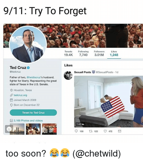 Forgetfulness: 9/11: Try To Forget  Tweets Fwing Followers Likes  19.4K 7,740 3.01M 1,248  Likes  Ted Cruz  @tedcruz  SexuallPosts崋@SexuallPosts. 1d  Father of two, @heidiscruz's husband,  fighter for liberty. Representing the great  state of Texas in the U.S. Senate.  O Houston, Texas  tedcruz.org  Joined March 2009  Born on December 22  Tweet to Ted Cruz  3,169 Photos and videos  1:42 lti  108  123  472 too soon? 😂😂 (@chetwild)
