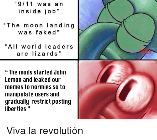 "9/11, Memes, and Moon: ""9/11 was an  inside job""  ""The moon landing  was faked""  ""All world leaders  are lizards""  ""The mods started John  Lemon and leaked our  memes to normies so to  manipulate users and  gradually restrict posting  liberties"" <p>Viva la revolutión</p>"