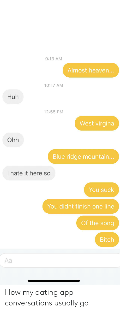 Almost Heaven: 9:13 AM  Almost heaven...  10:17 AM  Huh  12:55 PM  West virgina  Ohh  Blue ridge mountain...  I hate it here so  You suck  You didnt finish one line  Of the song  Bitch  Aa How my dating app conversations usually go