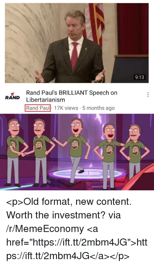 "Rand Paul: 9:13  Rand Paul's BRILLIANT Speech on  RAND Libertarianism  Rand Paul 17K views 5 months ago <p>Old format, new content. Worth the investment? via /r/MemeEconomy <a href=""https://ift.tt/2mbm4JG"">https://ift.tt/2mbm4JG</a></p>"