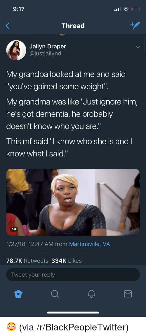"""Blackpeopletwitter, Gif, and Grandma: 9:17  Thread  Jailyn Draper  @justjailynd  My grandpa looked at me and said  """"you've gained some weight"""".  My grandma was like """"Just ignore him,  he's got dementia, he probably  doesn't know who you are.""""  This mf said """"I know who she is and I  know what I said.""""  GIF  1/27/18, 12:47 AM from Martinsville, VA  78.7K Retweets 334K Likes  Tweet your reply <p>😳 (via /r/BlackPeopleTwitter)</p>"""