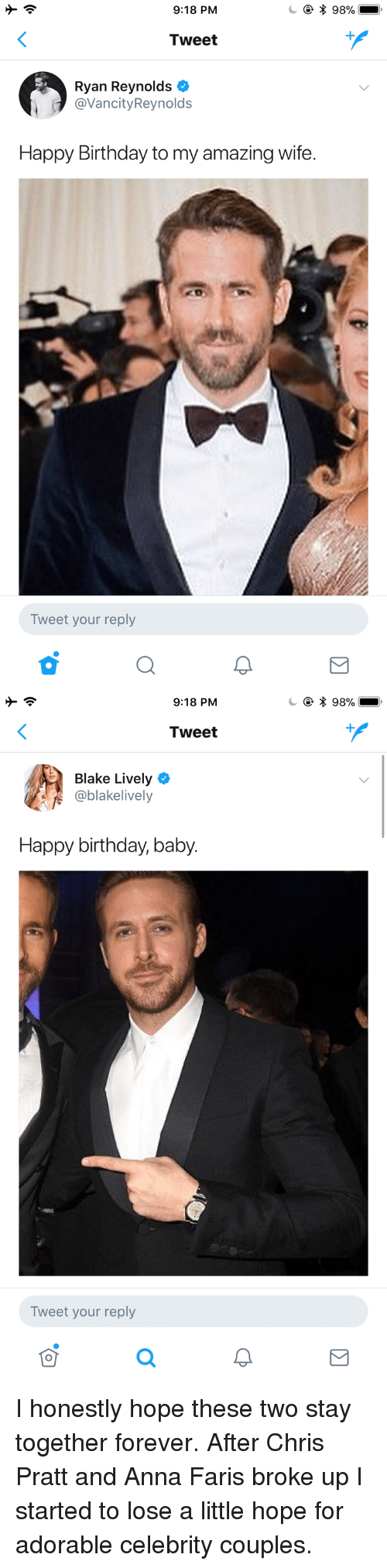 Anna, Birthday, and Chris Pratt: 9:18 PM  * 98%  Tweet  Ryan Reynolds  @VancityReynolds  Happy Birthday to my amazing wife.  Tweet your reply   9:18 PM  * 98%  Tweet  Blake Lively  @blakelively  Happy birthday, baby.  Tweet your reply <p>I honestly hope these two stay together forever. After Chris Pratt and Anna Faris broke up I started to lose a little hope for adorable celebrity couples.</p>