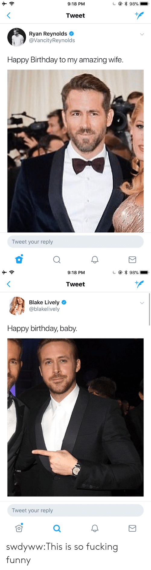 Birthday, Fucking, and Funny: 9:18 PM  * 98%  Tweet  Ryan Reynolds  @VancityReynolds  Happy Birthday to my amazing wife.  Tweet your reply   9:18 PM  * 98%  Tweet  Blake Lively  @blakelively  Happy birthday, baby.  Tweet your reply swdyww:This is so fucking funny