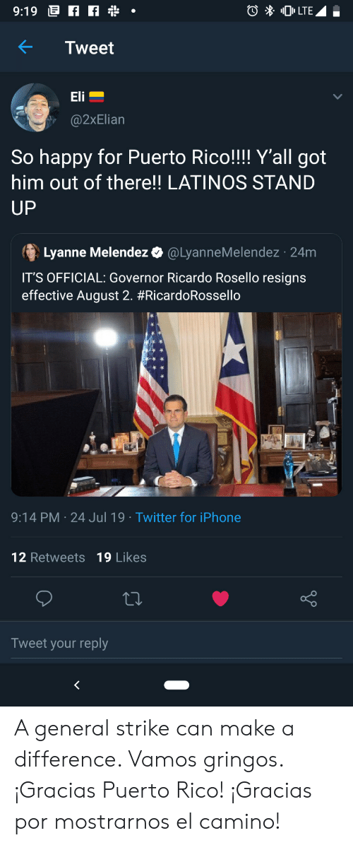 Iphone, Latinos, and Twitter: 9:19 f  0LTE  Tweet  Eli  @2xElian  So happy for Puerto Rico!!!! Y'all got  him out of there!! LATINOS STAND  UP  Lyanne Melendez  @LyanneMelendez 24m  IT'S OFFICIAL: Governor Ricardo Rosello resigns  effective August 2. #RicardoRossello  9:14 PM 24 Jul 19 Twitter for iPhone  12 Retweets 19 Likes  Tweet your reply A general strike can make a difference. Vamos gringos. ¡Gracias Puerto Rico! ¡Gracias por mostrarnos el camino!