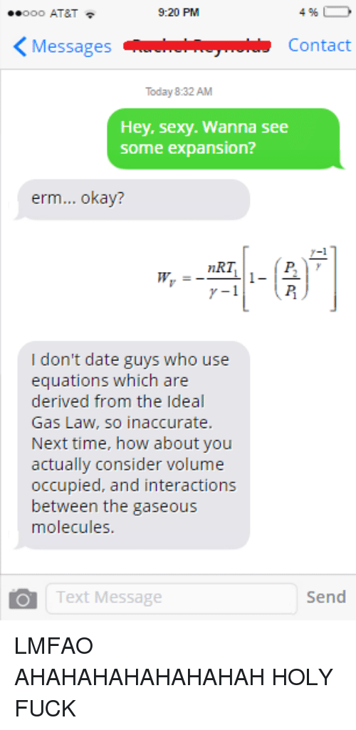 nrt: 9:20 PM  Ooo AT&T  4  K Messages  Contact  Today 8:32 AM  Hey, sexy. Wanna see  Some expansion?  erm... okay?  nRT  I don't date guys who use  equations which are  derived from the Ideal  Gas Law, so inaccurate.  Next time, how about you  actually consider volume  occupied, and interactions  between the gaseous  molecules  Send  Text Message LMFAO AHAHAHAHAHAHAHAH HOLY FUCK