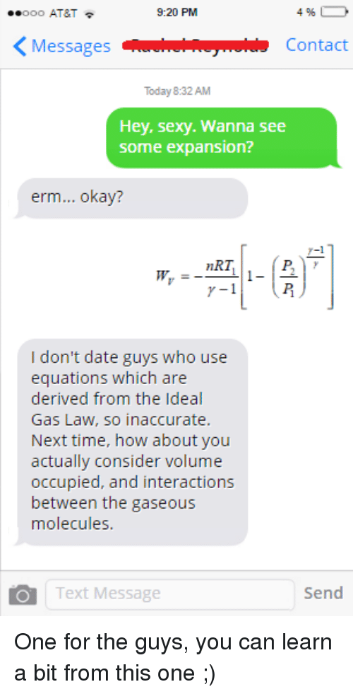 nrt: 9:20 PM  Ooo AT&T  4  K Messages  Contact  Today 8:32 AM  Hey, sexy. Wanna see  Some expansion?  erm... okay?  nRT  I don't date guys who use  equations which are  derived from the Ideal  Gas Law, so inaccurate.  Next time, how about you  actually consider volume  occupied, and interactions  between the gaseous  molecules  Send  Text Message One for the guys, you can learn a bit from this one ;)