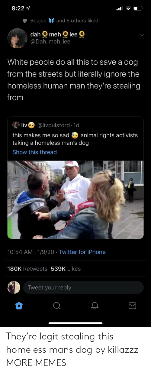 literally: 9:22 1  Boujee  and 5 others liked  dah  meh  lee  @Dah_meh_lee  White people do all this to save a dog  from the streets but literally ignore the  homeless human man they're stealing  from  liv @livpulsford 1d  this makes me so sad  taking a homeless man's dog  animal rights activists  Show this thread  10:54 AM · 1/9/20 · Twitter for iPhone  180K Retweets 539K Likes  Tweet your reply They're legit stealing this homeless mans dog by killazzz MORE MEMES
