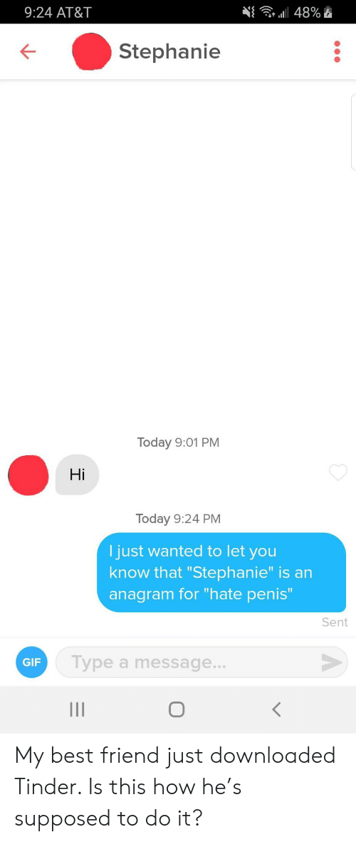 "Best Friend, Gif, and Tinder: 9:24 AT&T  a48%  Stephanie  Today 9:01 PM  Hi  Today 9:24 PM  I just wanted to let you  know that ""Stephanie"" is an  anagram for ""hate penis""  Sent  Type a message...  GIF  о  II My best friend just downloaded Tinder. Is this how he's supposed to do it?"