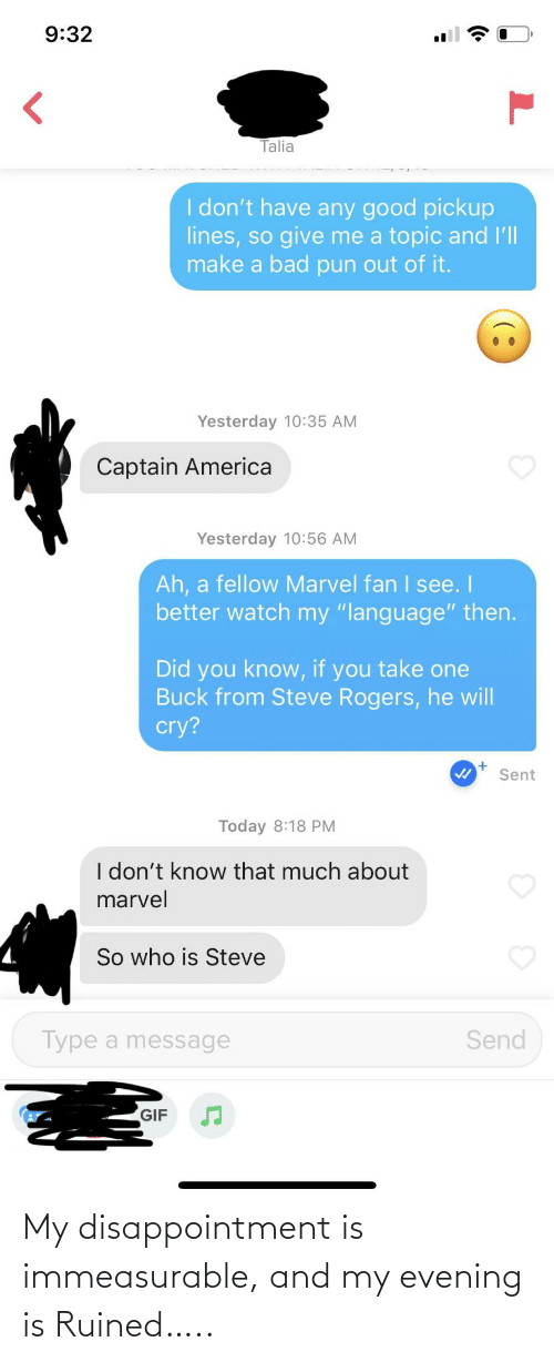 "You Take: 9:32  Talia  I don't have any good pickup  lines, so give me a topic and l'll  make a bad pun out of it.  Yesterday 10:35 AM  Captain America  Yesterday 10:56 AM  Ah, a fellow Marvel fan I see. I  better watch my ""language"" then.  Did you know, if you take one  Buck from Steve Rogers, he will  cry?  Sent  Today 8:18 PM  I don't know that much about  marvel  So who is Steve  Type a message  Send  GIF My disappointment is immeasurable, and my evening is Ruined….."