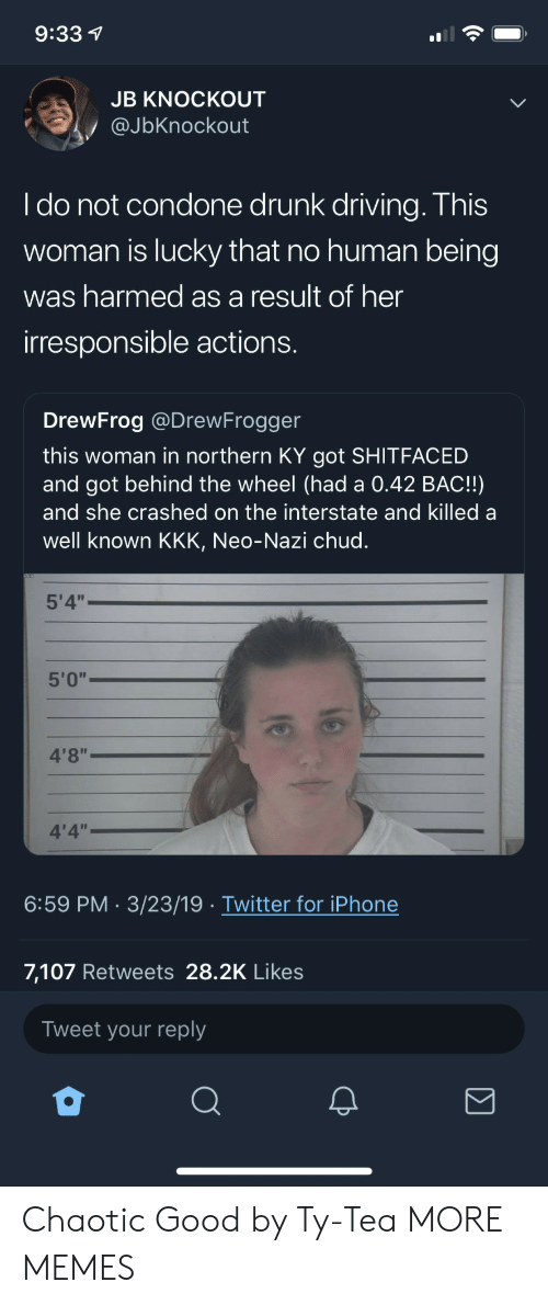 "Dank, Driving, and Drunk: 9:33 1  JB KNOCKOUT  @JbKnockout  I do not condone drunk driving. This  woman is lucky that no human being  was harmed as a result of her  irresponsible actions.  DrewFrog @DrewFrogger  this woman in northern KY got SHITFACED  and got behind the wheel (had a 0.42 BAC!!)  and she crashed on the interstate and killed a  well known KKK, Neo-Nazi chud.  5'4""  5'0""  4'8""  4'4""  6:59 PM 3/23/19 Twitter for iPhone  7,107 Retweets 28.2K Likes  Tweet your reply Chaotic Good by Ty-Tea MORE MEMES"