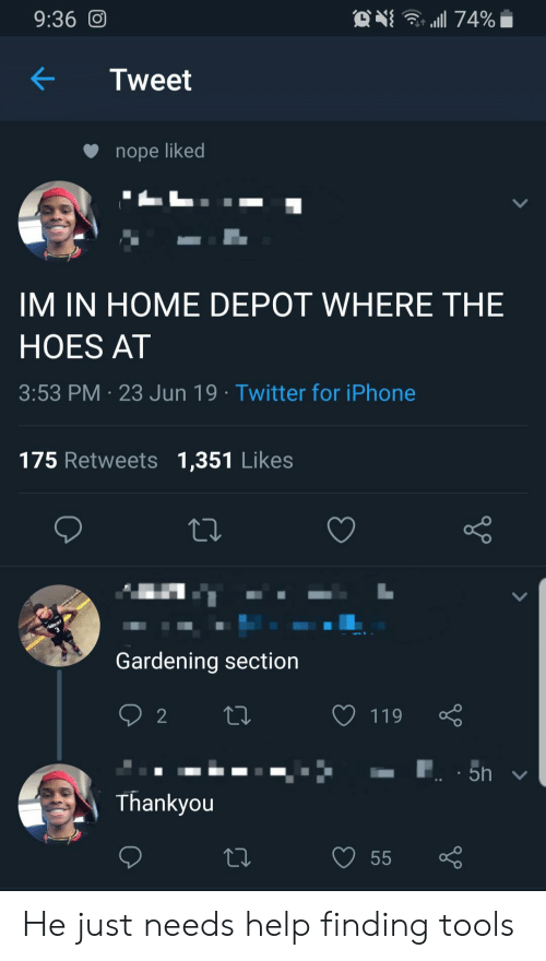 Gardening: 9:36 O  74%  Tweet  nope liked  IM IN HOME DEPOT WHERE THE  HOES AT  3:53 PM 23 Jun 19 Twitter for iPhone  175 Retweets 1,351 Likes  Gardening section  2  119  5h  Thankyou  55 He just needs help finding tools
