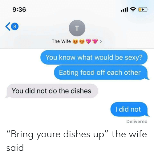 """Food, Sexy, and Wife: 9:36  The Wife  You know what would be sexy?  Eating food off each other  You did not do the dishes  I did not  Delivered  T  00 """"Bring youre dishes up"""" the wife said"""
