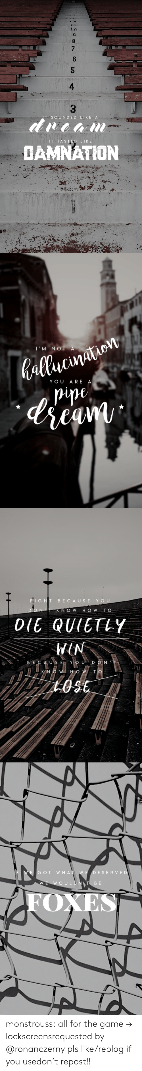 Reblog: 9.  4  dream  IT  DED LI  IT TASTED LIKE  DAMNATION   hallucination  pipe,  dream  T'M NOIA  YOU ARE A   FIGHT BECAUSE  YOU  KNOW H O W TO  DIE QUIETLY  NIM  BECAUS E YOUDON'T  KNOWI HOW TO  1OSE   IF WEGOT WHAT WE DESERVED  WE WOULDNT BE  FOXES  4. monstrouss:  all for the game → lockscreensrequested by @ronanczerny pls like/reblog if you usedon't repost!!