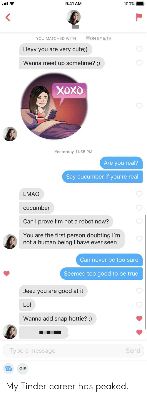 Cute, Gif, and Lmao: 9:41 AM  100%  ON 9/15/19  YOU MATCHED WITH  Heyy you are very cute;)  Wanna meet up sometime? ;)  Xoxo  Yesterday 11:55 PM  Are you real?  Say cucumber if you're real  LMAO  cucumber  Can I prove I'm not a robot now?  You are the first person doubting I'm  not a human being I have ever seen  Can never be too sure  Seemed too good to be true  Jeez you are good at it  Lol  Wanna add snap hottie? ;)  Send  Type a message  GIF My Tinder career has peaked.