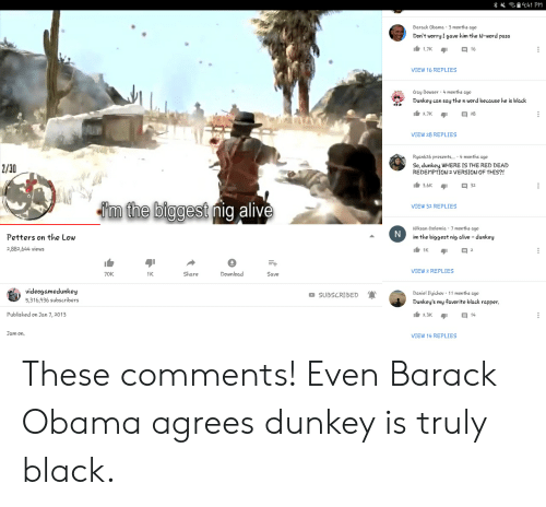 Alive, Bowser, and Obama: 9:41 PM  Barack Obama 3 months ago  Don't worry I gave him the N-word pass  1.7K  VIEW 16 REPLIES  ay Bowser 4 months ago  Dunkey can say the n word because he is black  VIEW 28 REPLIES  Ryan626 presents... 4 months ago  So, dunkey, WHERE IS THE RED DEAD  REDEMPTION 2 VERSION OF THIS?!  2/30  3.6K 32  VIEW 32 REPLIES  m the biggest nia alive  Niksan Crolemia 7 months ago  im the biggest nig alive -dunkey  Petters on the Low  2,882,644 views  VIEW 2 REPLIES  70K  1K  Share  Download  Save  videogamedunkey  5,316,936 subscribers  Daniel Ilyichov 11 months ago  Dunkey's my favorite black rapper  SUBSCRIBED  Published on Jan 7,2013  23K  Jam on,  VIEW 14 REPLIES These comments! Even Barack Obama agrees dunkey is truly black.